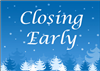 Early Closing 12-24 and 12-31